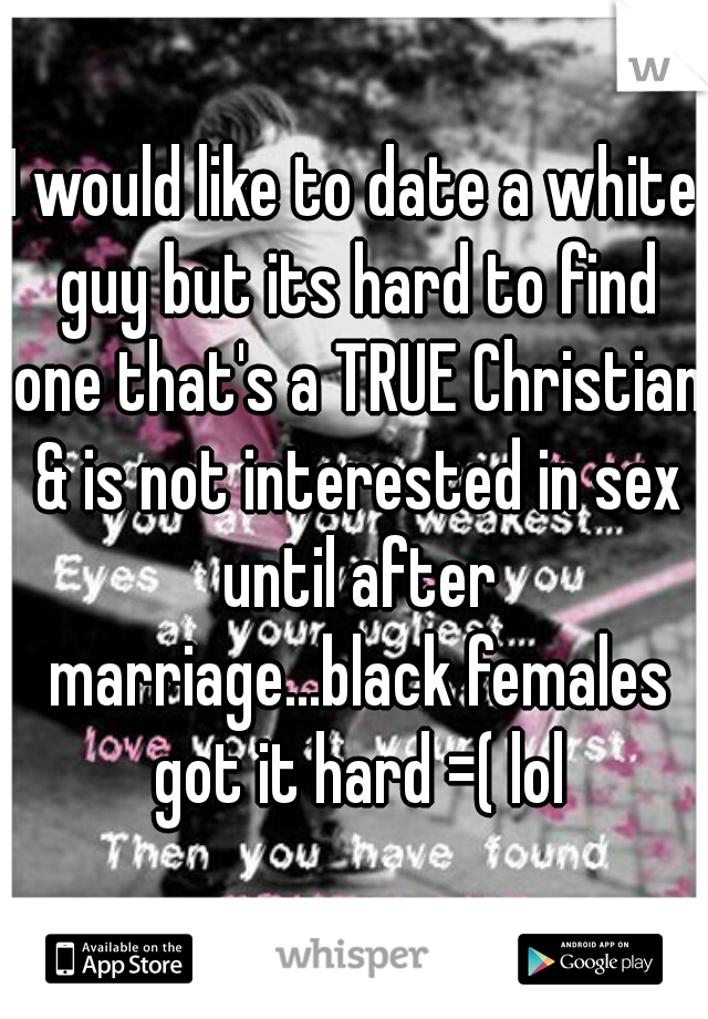 I would like to date a white guy but its hard to find one that's a TRUE Christian & is not interested in sex until after marriage...black females got it hard =( lol