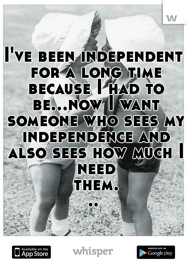 I've been independent for a long time because I had to be...now I want someone who sees my independence and also sees how much I need them...