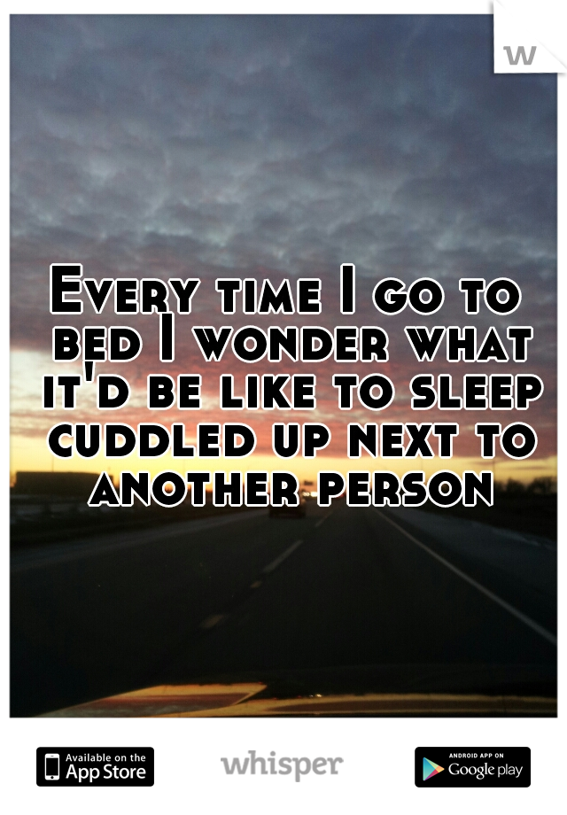 Every time I go to bed I wonder what it'd be like to sleep cuddled up next to another person