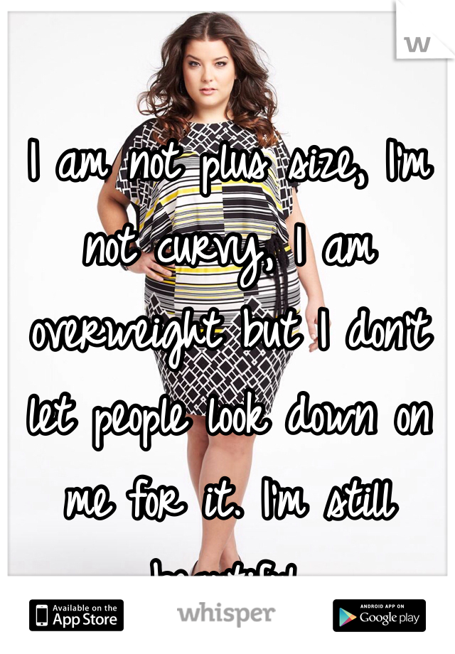 I am not plus size, I'm not curvy, I am overweight but I don't let people look down on me for it. I'm still beautiful.