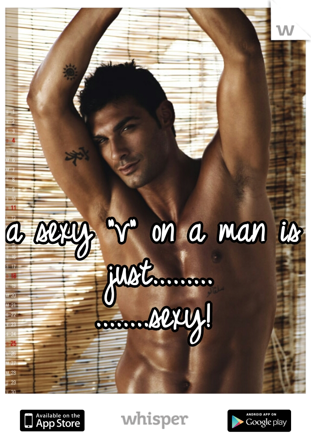 "a sexy ""v"" on a man is just.........    ........sexy!"