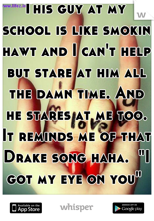"""This guy at my school is like smokin hawt and I can't help but stare at him all the damn time. And he stares at me too. It reminds me of that Drake song haha.  """"I got my eye on you"""""""