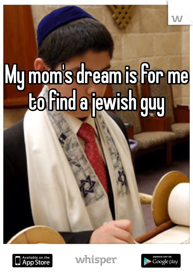 My mom's dream is for me to find a jewish guy