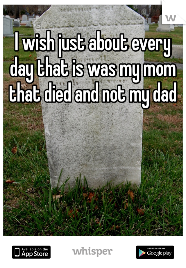 I wish just about every day that is was my mom that died and not my dad