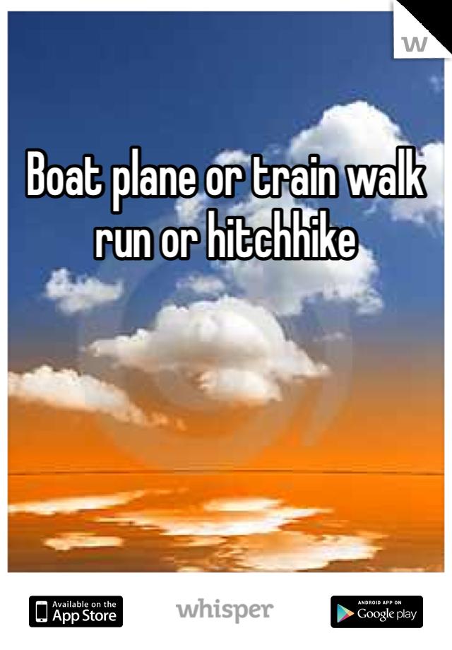 Boat plane or train walk run or hitchhike