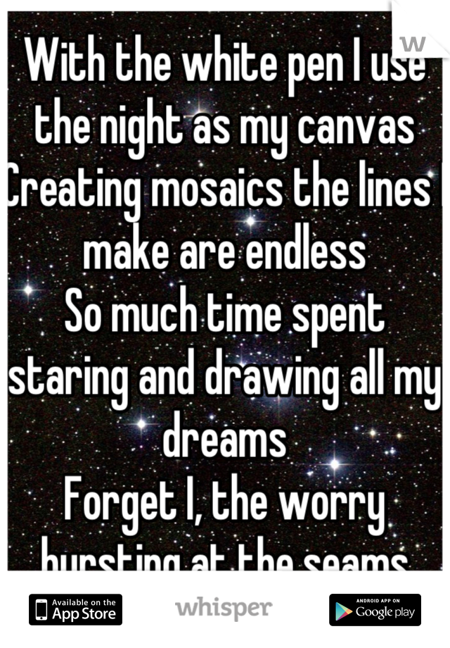 With the white pen I use the night as my canvas Creating mosaics the lines I make are endless So much time spent staring and drawing all my dreams Forget I, the worry bursting at the seams