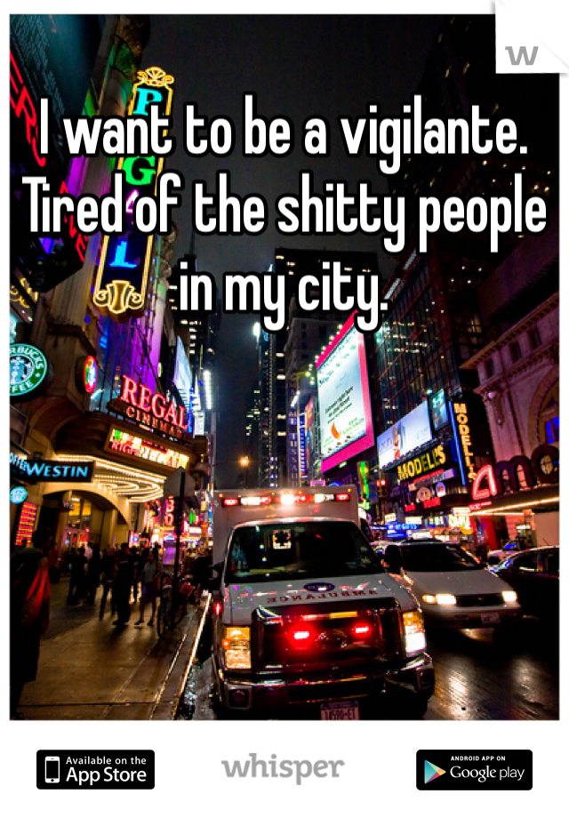 I want to be a vigilante. Tired of the shitty people in my city.