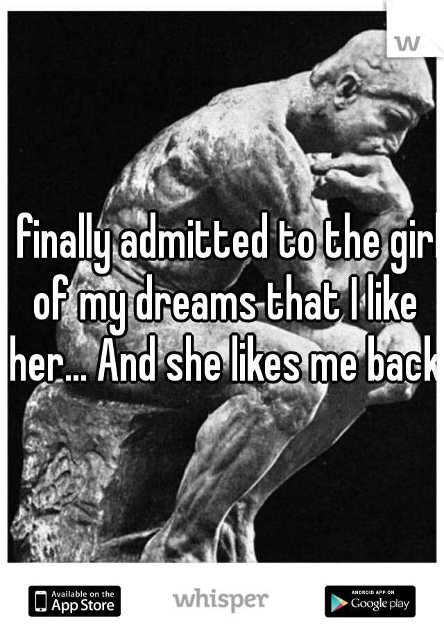 I finally admitted to the girl of my dreams that I like her... And she likes me back.