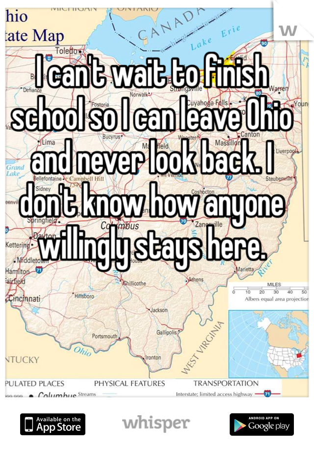 I can't wait to finish school so I can leave Ohio and never look back. I don't know how anyone willingly stays here.