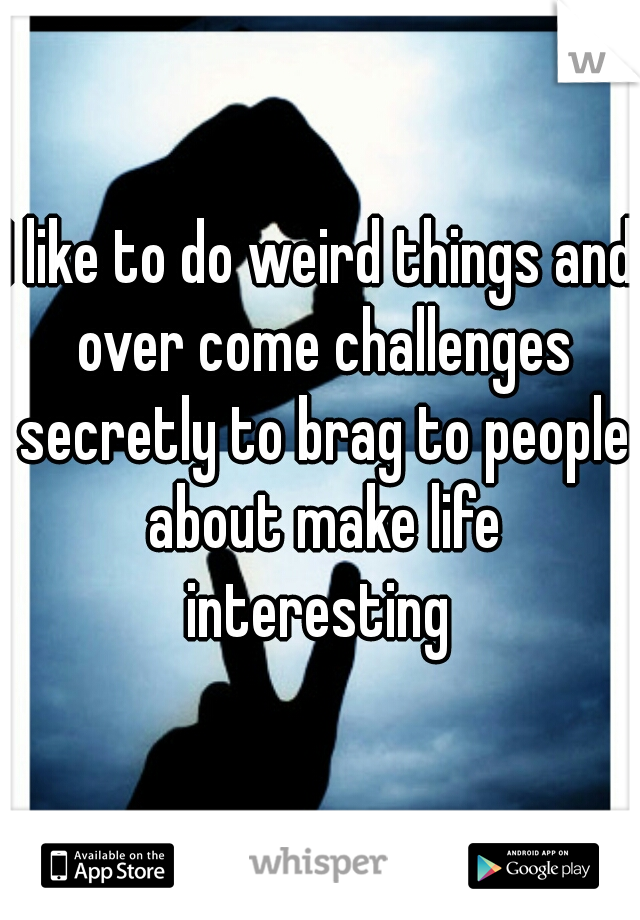 I like to do weird things and over come challenges secretly to brag to people about make life interesting
