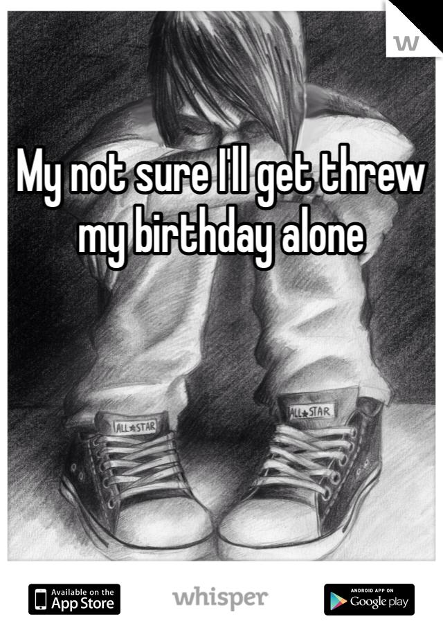 My not sure I'll get threw my birthday alone