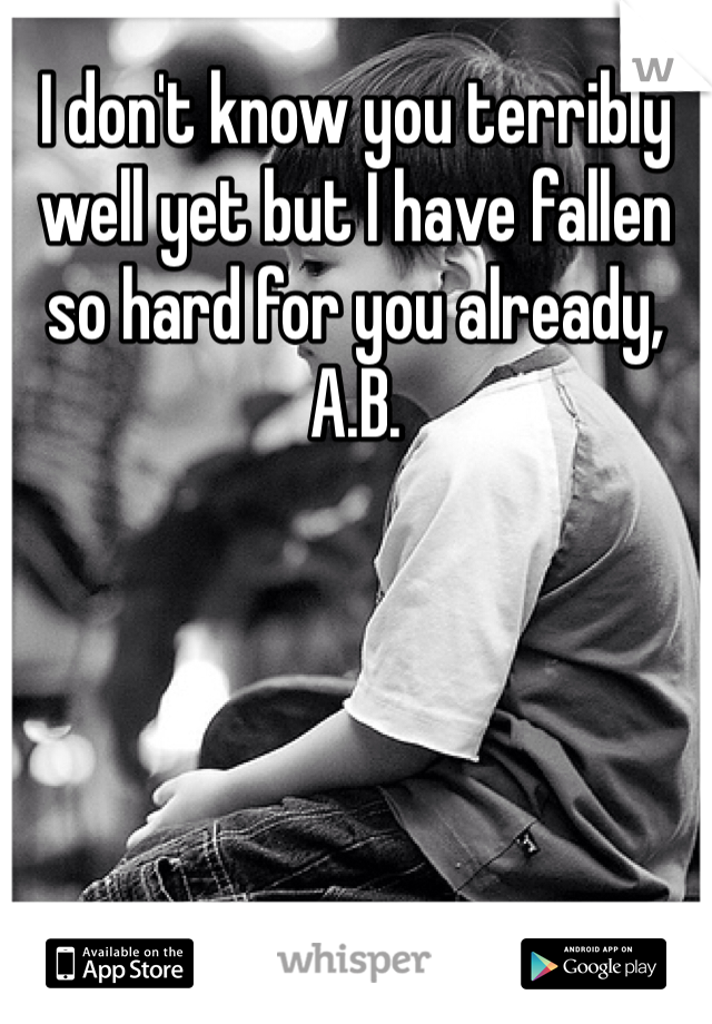 I don't know you terribly well yet but I have fallen so hard for you already, A.B.