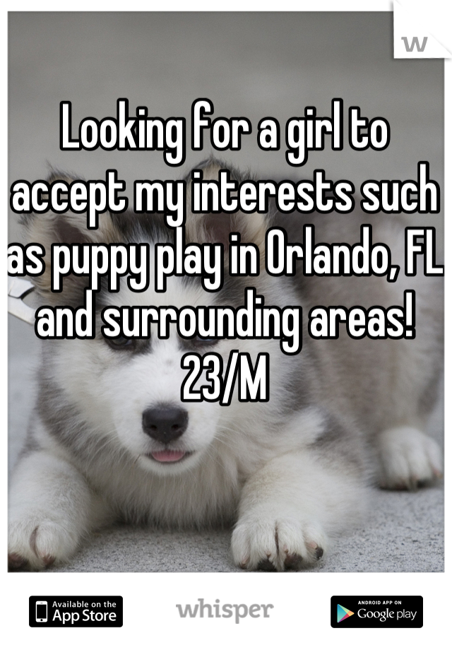 Looking for a girl to accept my interests such as puppy play in Orlando, FL and surrounding areas! 23/M