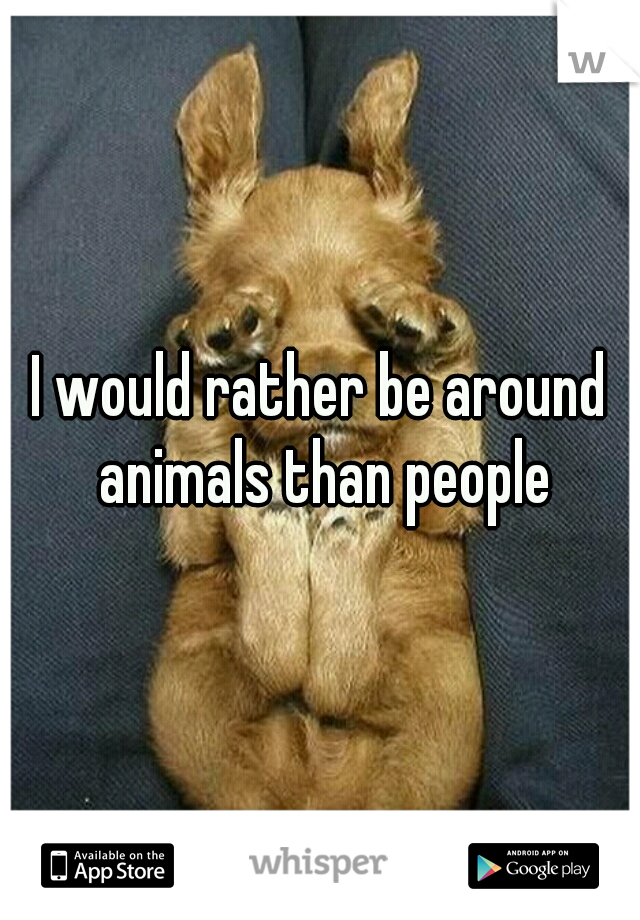 I would rather be around animals than people