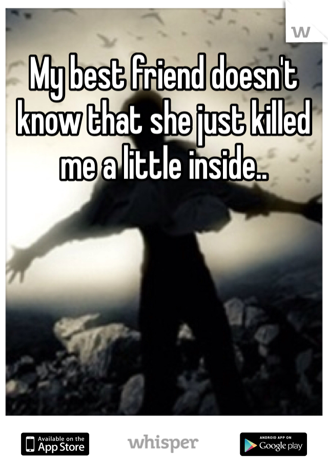 My best friend doesn't know that she just killed me a little inside..