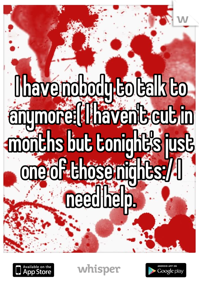 I have nobody to talk to anymore:( I haven't cut in months but tonight's just one of those nights:/ I need help.