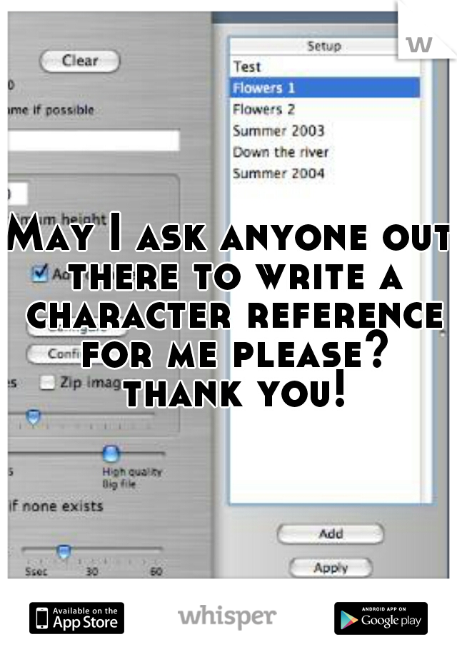 May I ask anyone out there to write a character reference for me please? thank you!