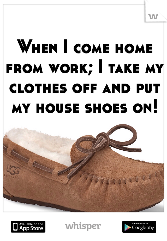 When I come home from work; I take my clothes off and put my house shoes on!