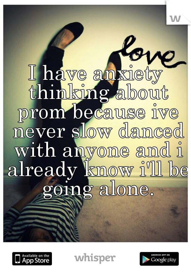 I have anxiety thinking about prom because ive never slow danced with anyone and i already know i'll be going alone.