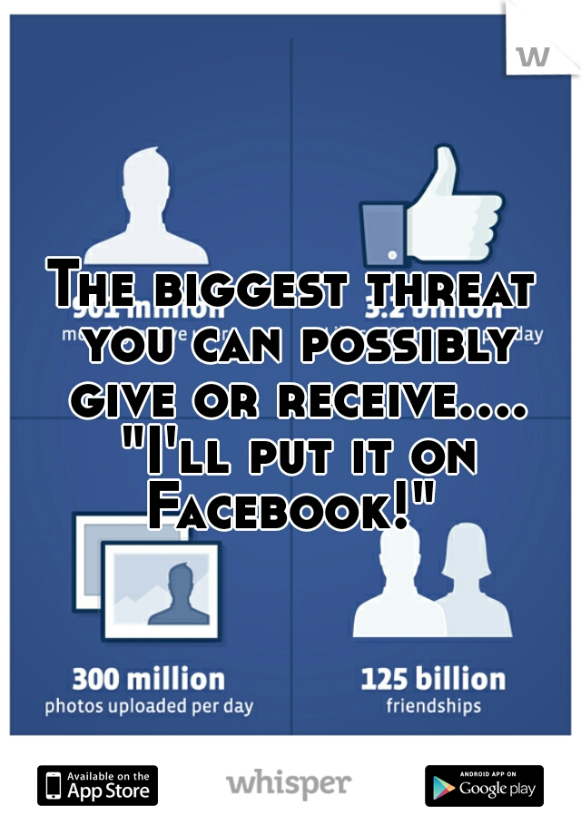 """The biggest threat you can possibly give or receive.... """"I'll put it on Facebook!"""""""