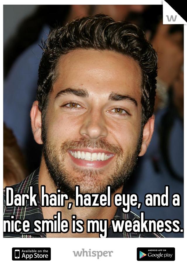 Dark hair, hazel eye, and a nice smile is my weakness.
