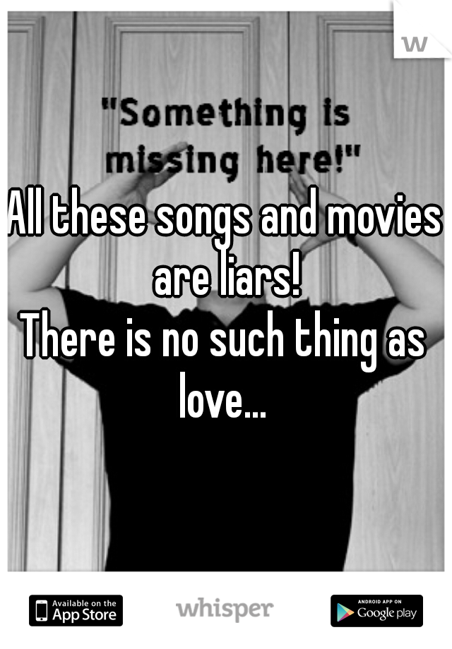 All these songs and movies are liars! There is no such thing as love...