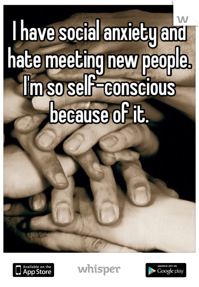 I have social anxiety and hate meeting new people. I'm so self-conscious because of it.