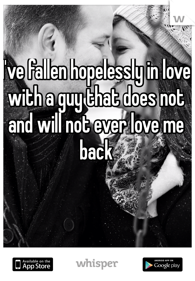 I've fallen hopelessly in love with a guy that does not and will not ever love me back