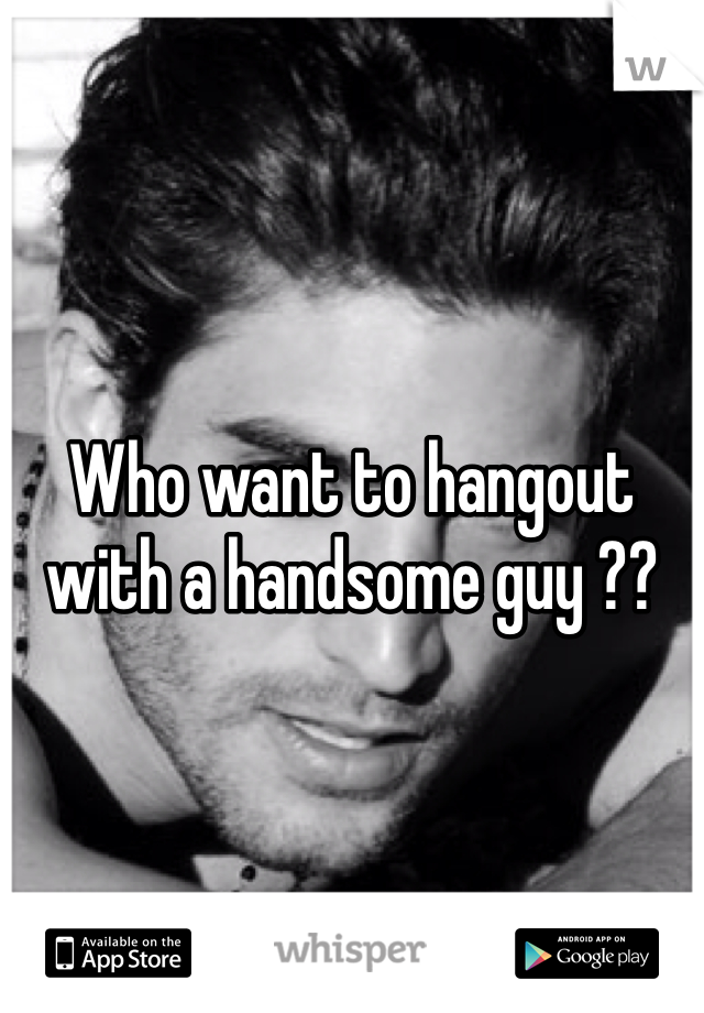 Who want to hangout with a handsome guy ??
