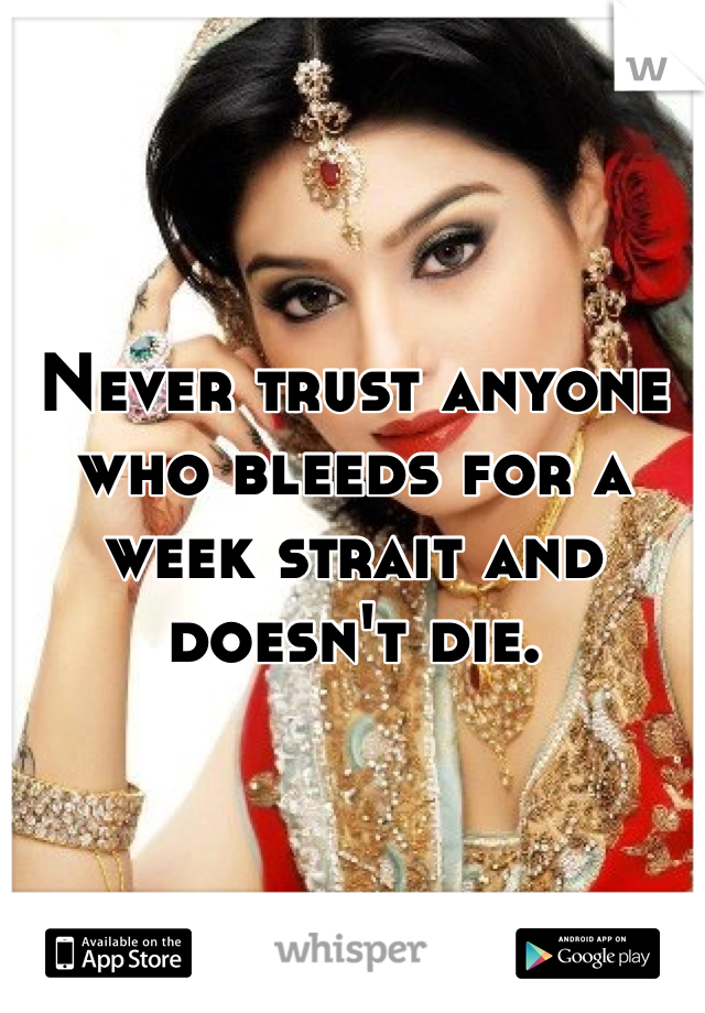 Never trust anyone who bleeds for a week strait and doesn't die.