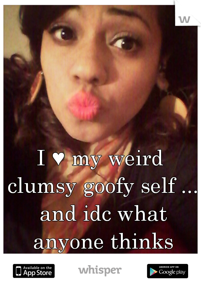 I ♥ my weird clumsy goofy self ... and idc what anyone thinks anymore I'm learning to accept myself