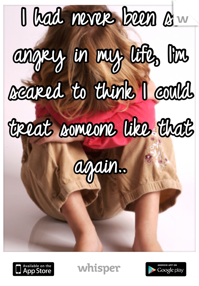I had never been so angry in my life, I'm scared to think I could treat someone like that again..