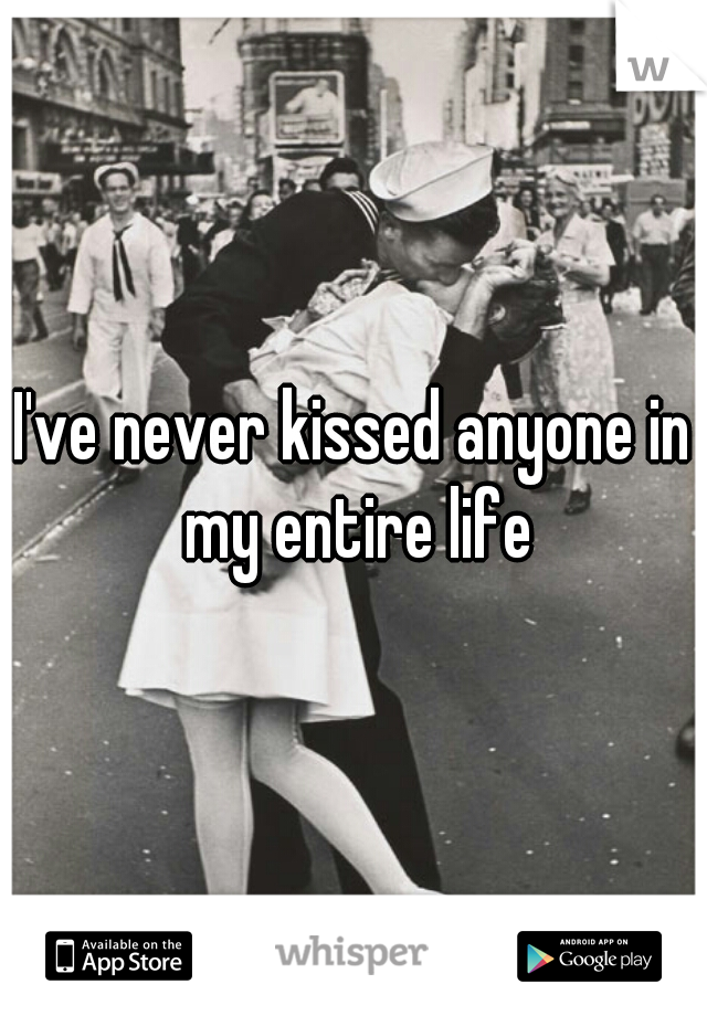 I've never kissed anyone in my entire life