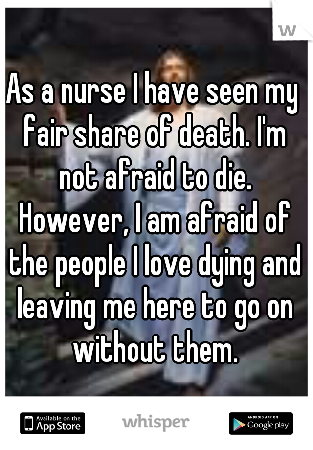 As a nurse I have seen my fair share of death. I'm not afraid to die. However, I am afraid of the people I love dying and leaving me here to go on without them.