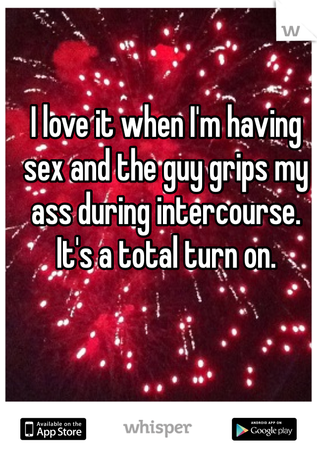 I love it when I'm having sex and the guy grips my ass during intercourse. It's a total turn on.