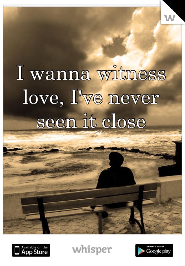 I wanna witness love, I've never seen it close