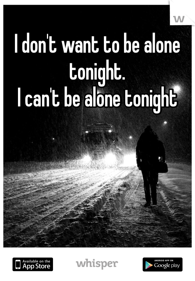 I don't want to be alone tonight. I can't be alone tonight