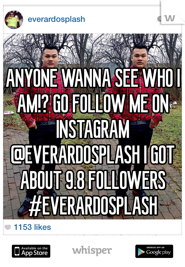 ANYONE WANNA SEE WHO I AM!? GO FOLLOW ME ON INSTAGRAM @EVERARDOSPLASH I GOT ABOUT 9.8 FOLLOWERS  #EVERARDOSPLASH