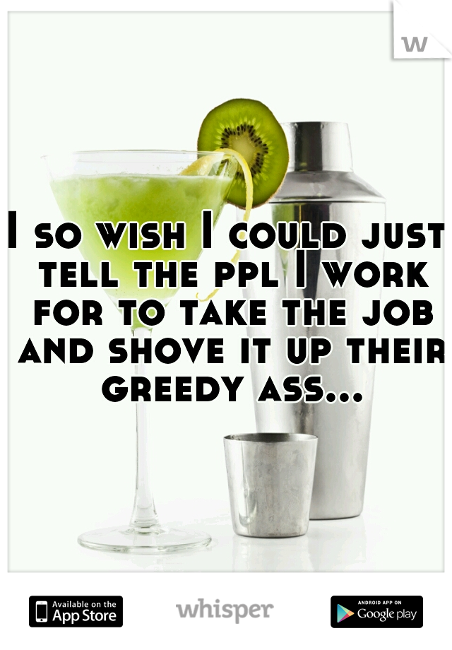 I so wish I could just tell the ppl I work for to take the job and shove it up their greedy ass...