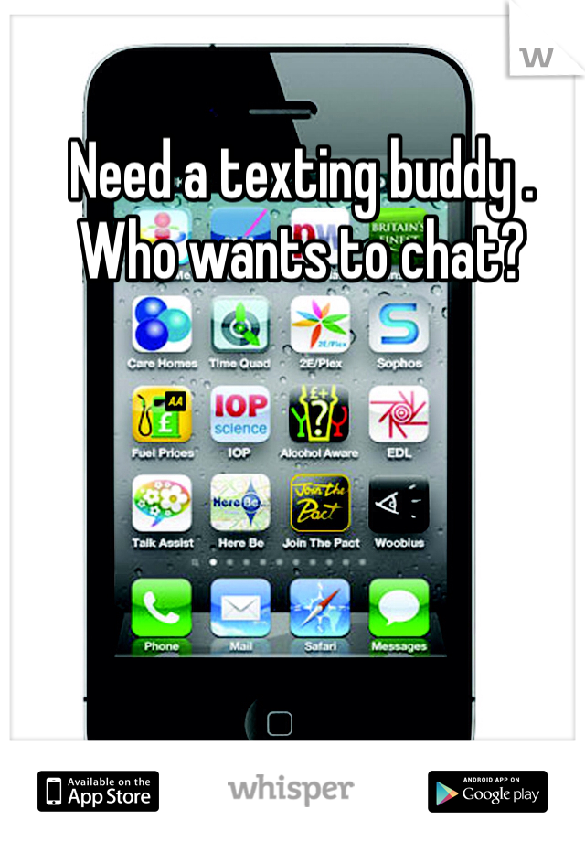 Need a texting buddy . Who wants to chat?