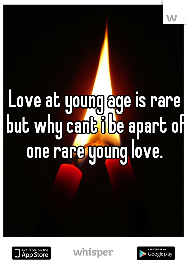 Love at young age is rare but why cant i be apart of one rare young love.