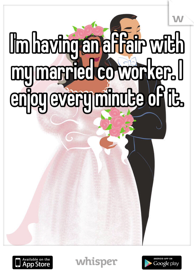 I'm having an affair with my married co worker. I enjoy every minute of it.
