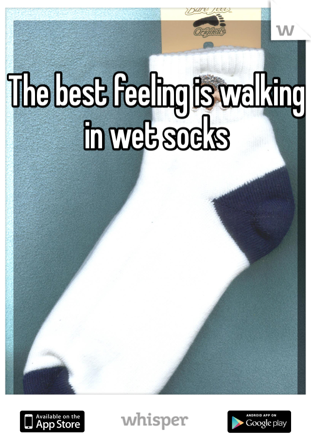 The best feeling is walking in wet socks