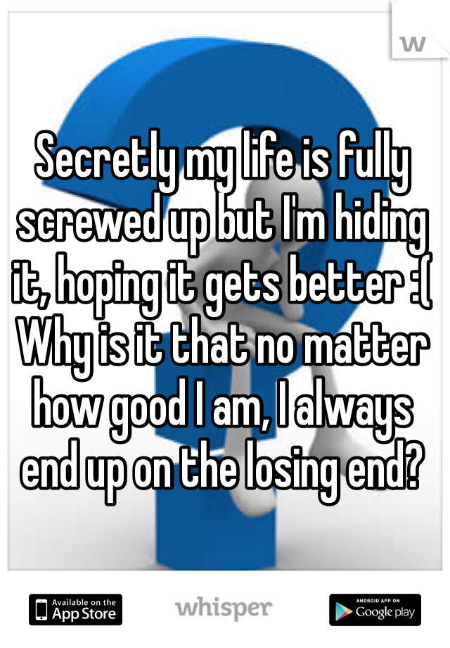 Secretly my life is fully screwed up but I'm hiding it, hoping it gets better :( Why is it that no matter how good I am, I always end up on the losing end?