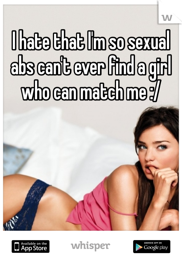I hate that I'm so sexual abs can't ever find a girl who can match me :/