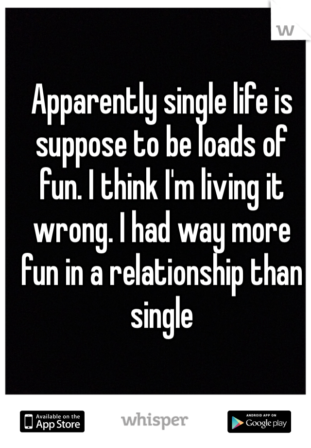 Apparently single life is suppose to be loads of fun. I think I'm living it wrong. I had way more fun in a relationship than single