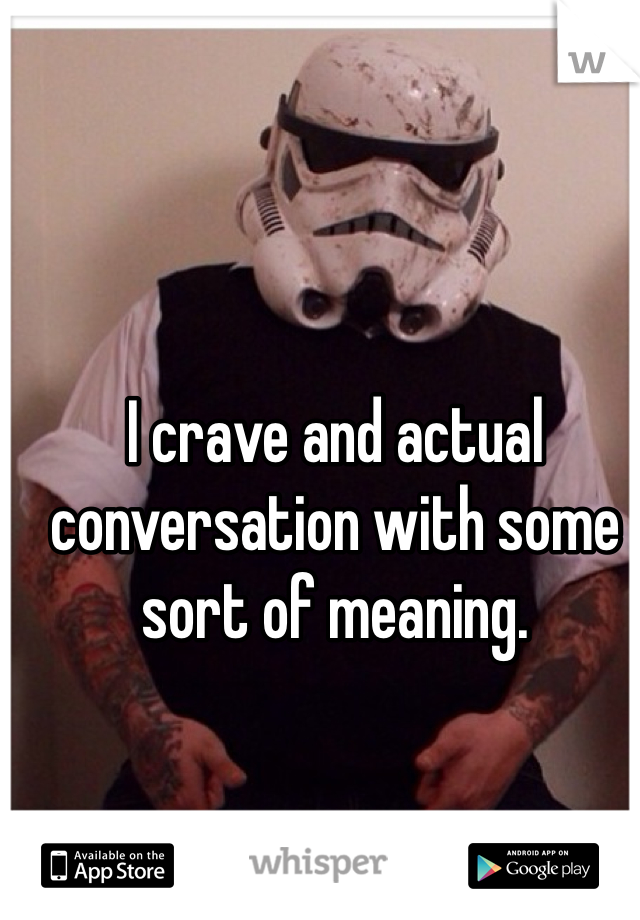 I crave and actual conversation with some sort of meaning.