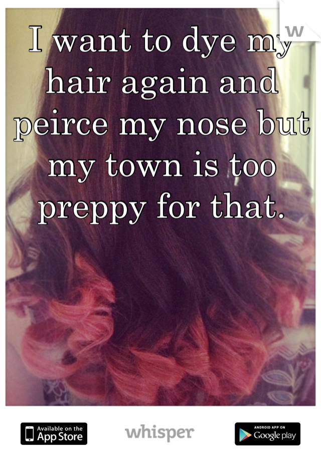 I want to dye my hair again and peirce my nose but my town is too preppy for that.