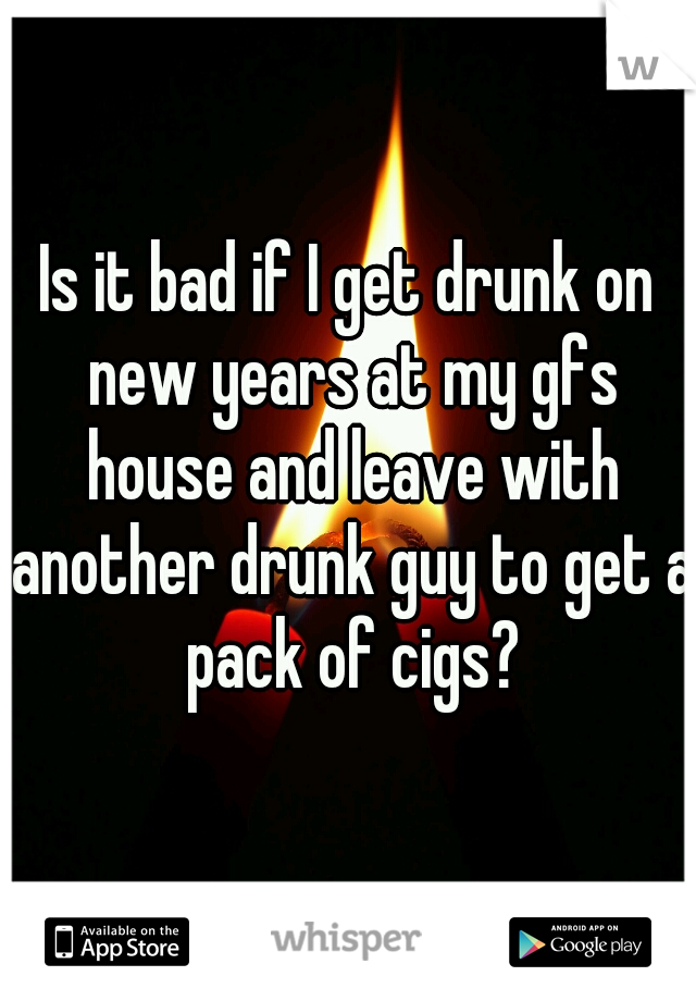 Is it bad if I get drunk on new years at my gfs house and leave with another drunk guy to get a pack of cigs?