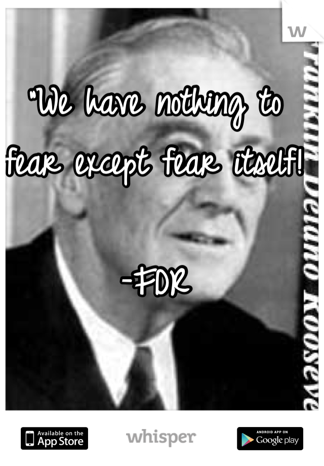 """We have nothing to fear except fear itself!  -FDR"